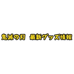 鬼滅の刃☆最新アニメグッズ情報☆